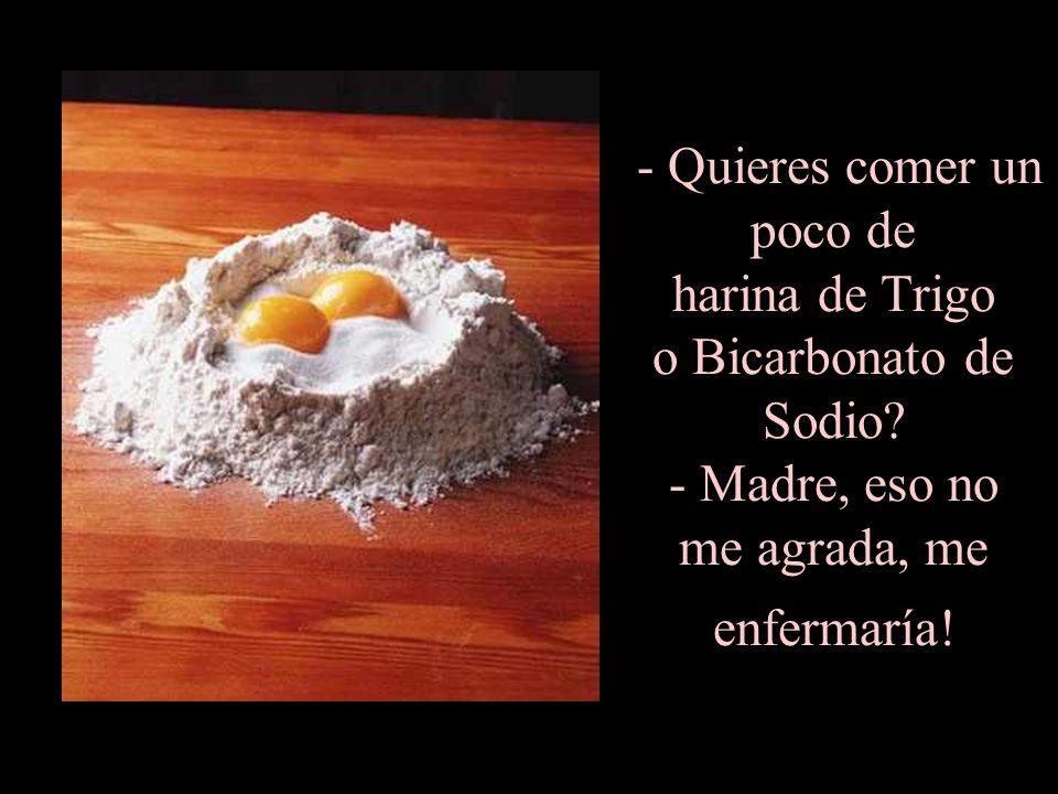 - Quieres comer un poco de harina de Trigo o Bicarbonato de Sodio