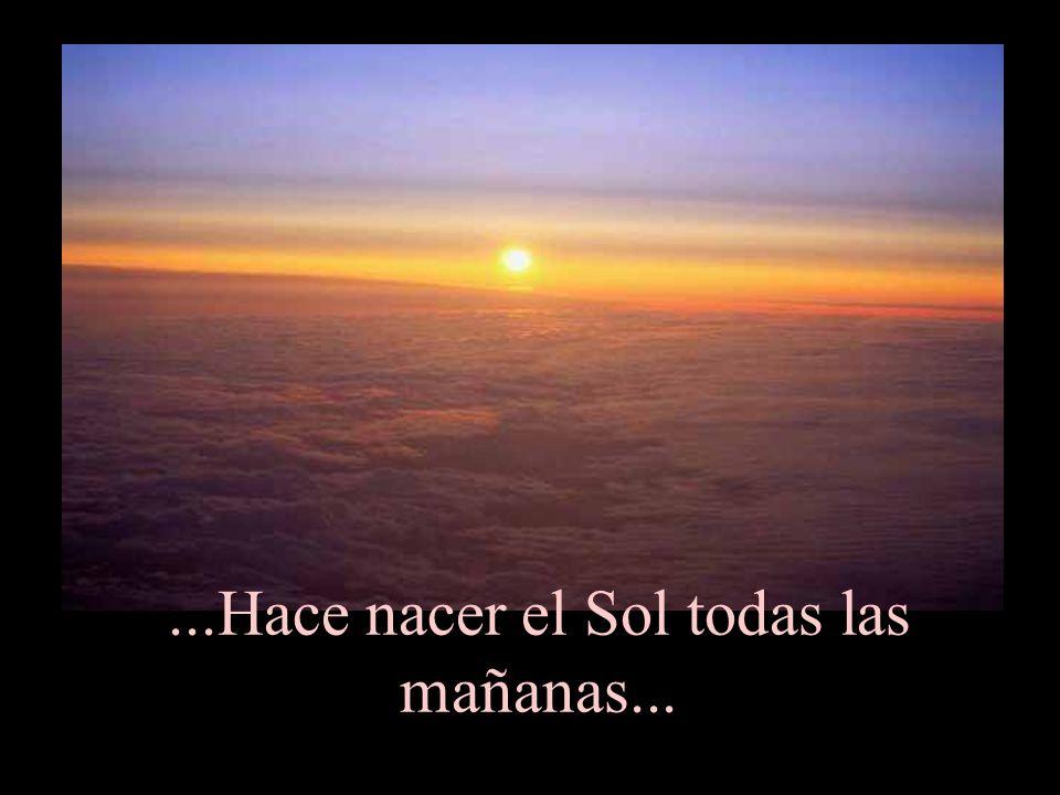 ...Hace nacer el Sol todas las mañanas...
