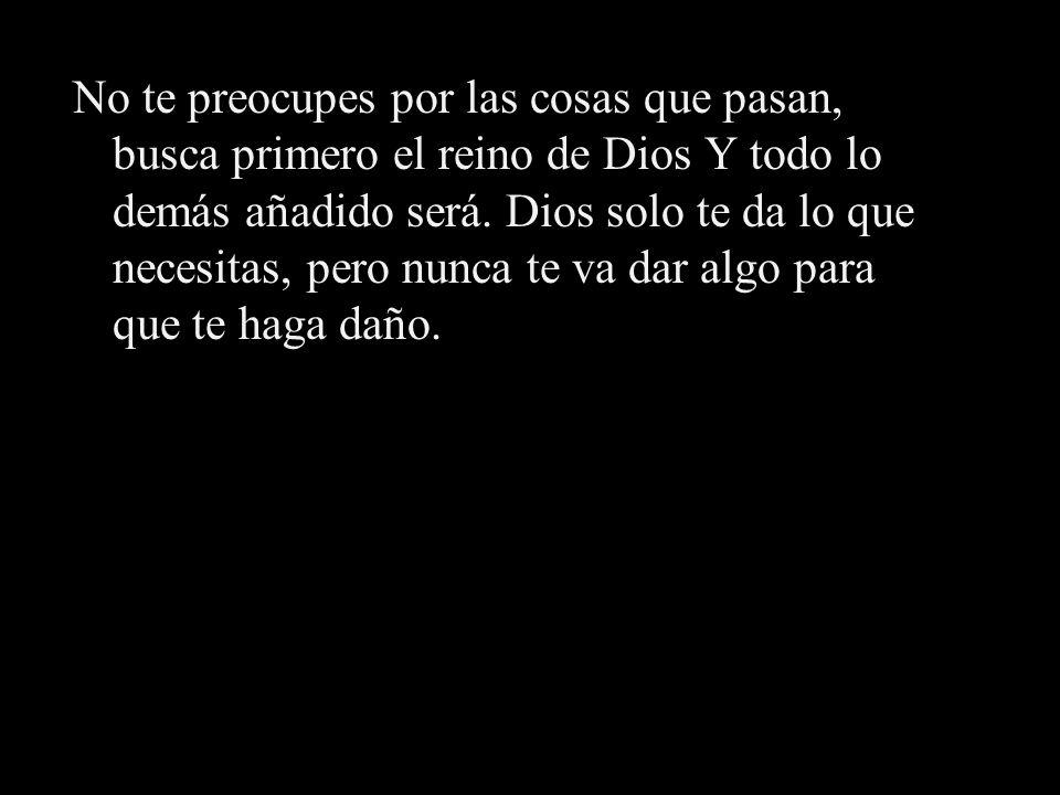 No te preocupes por las cosas que pasan, busca primero el reino de Dios Y todo lo demás añadido será.