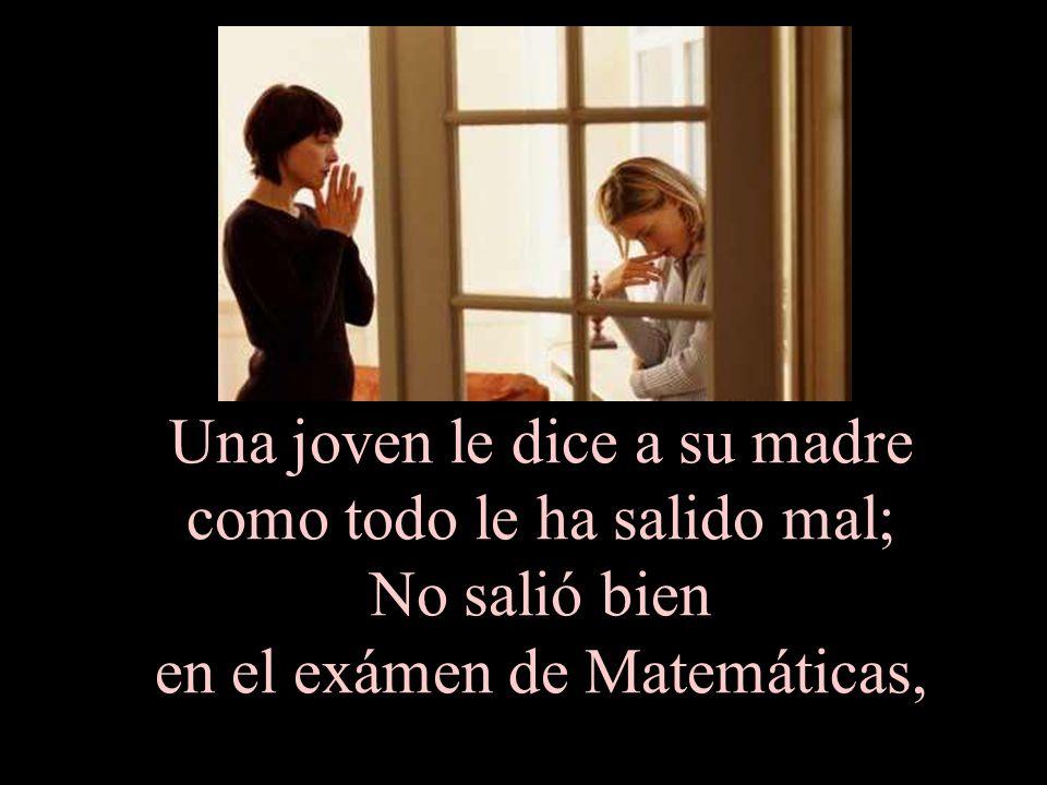 Una joven le dice a su madre como todo le ha salido mal; No salió bien en el exámen de Matemáticas,