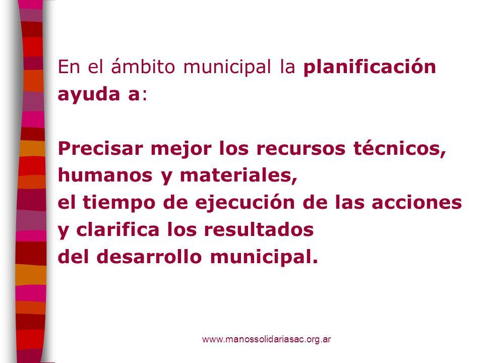 En el ámbito municipal la planificación ayuda a: Precisar mejor los recursos técnicos, humanos y materiales, el tiempo de ejecución de las acciones y clarifica los resultados del desarrollo municipal.