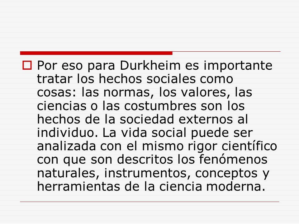 Por eso para Durkheim es importante tratar los hechos sociales como cosas: las normas, los valores, las ciencias o las costumbres son los hechos de la sociedad externos al individuo.