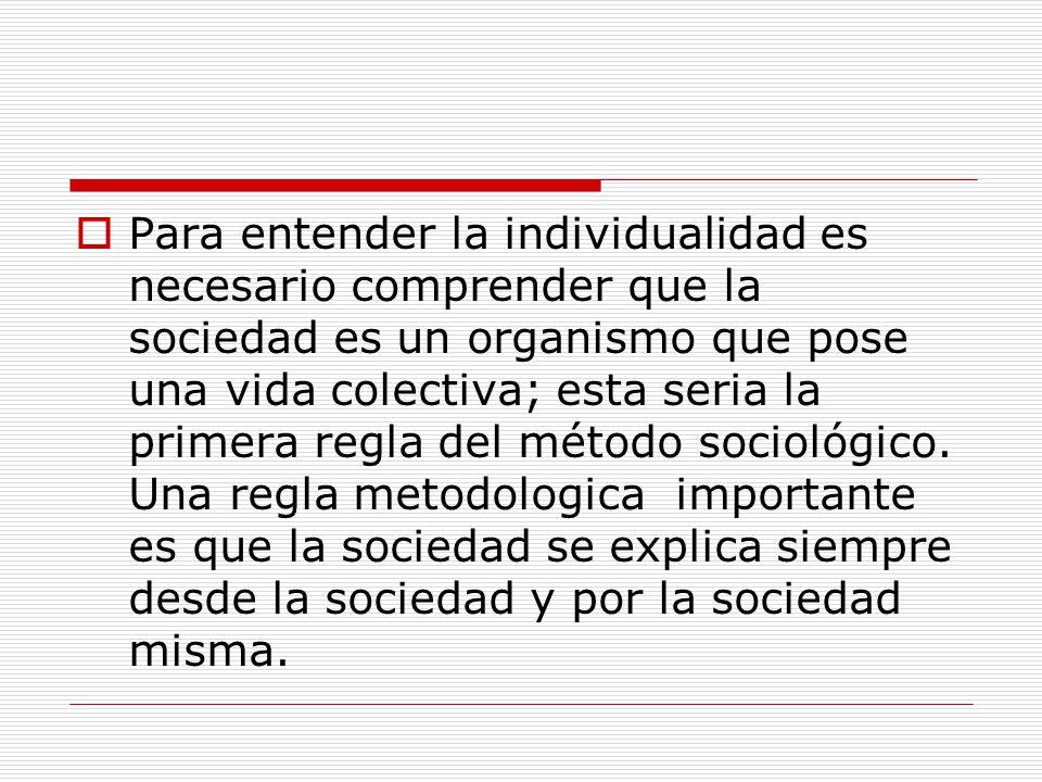 Para entender la individualidad es necesario comprender que la sociedad es un organismo que pose una vida colectiva; esta seria la primera regla del método sociológico.