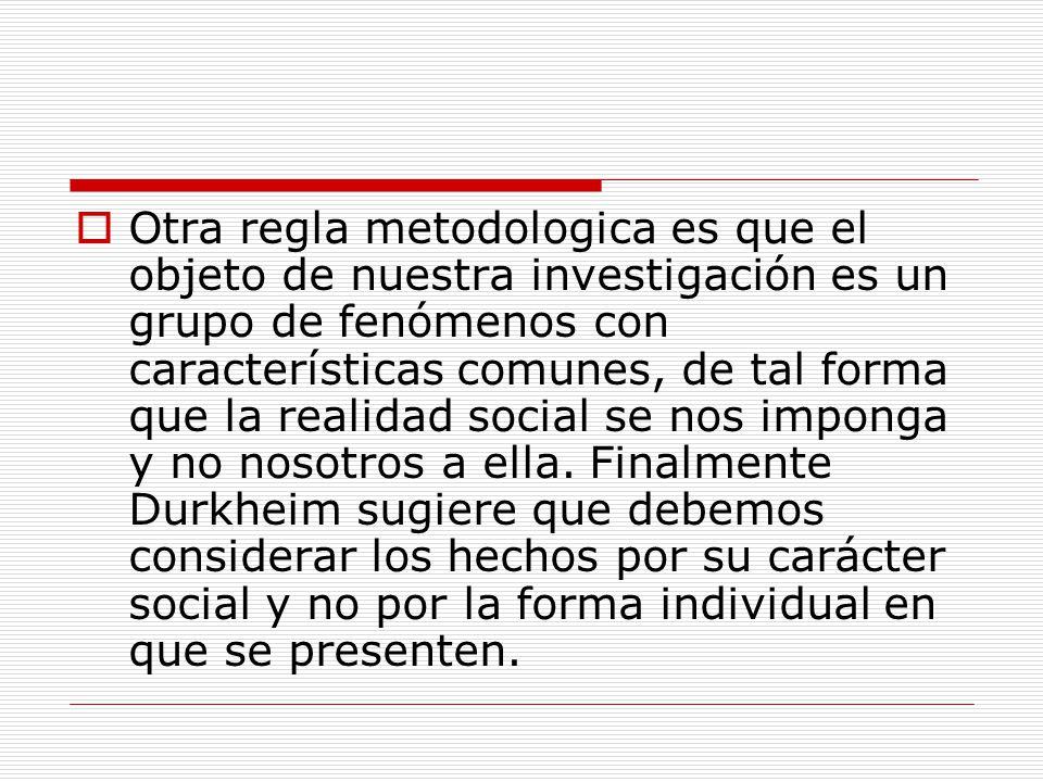 Otra regla metodologica es que el objeto de nuestra investigación es un grupo de fenómenos con características comunes, de tal forma que la realidad social se nos imponga y no nosotros a ella.