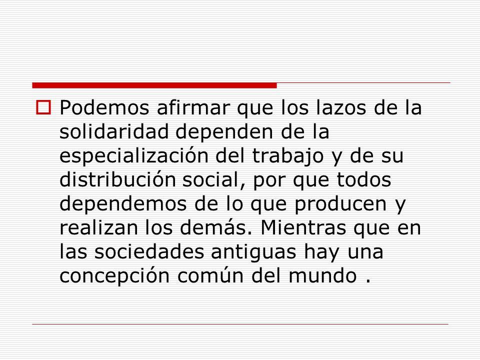 Podemos afirmar que los lazos de la solidaridad dependen de la especialización del trabajo y de su distribución social, por que todos dependemos de lo que producen y realizan los demás.