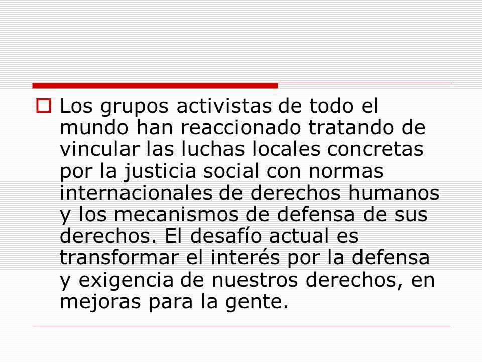 Los grupos activistas de todo el mundo han reaccionado tratando de vincular las luchas locales concretas por la justicia social con normas internacionales de derechos humanos y los mecanismos de defensa de sus derechos.