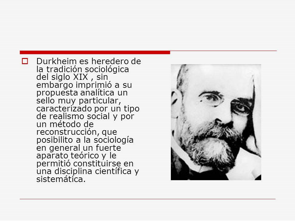 Durkheim es heredero de la tradición sociológica del siglo XIX , sin embargo imprimió a su propuesta analítica un sello muy particular, caracterizado por un tipo de realismo social y por un método de reconstrucción, que posibilito a la sociología en general un fuerte aparato teórico y le permitió constituirse en una disciplina científica y sistemática.