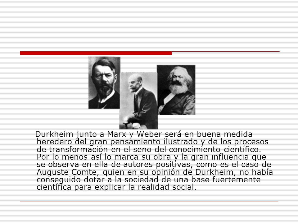 Durkheim junto a Marx y Weber será en buena medida heredero del gran pensamiento ilustrado y de los procesos de transformación en el seno del conocimiento científico.