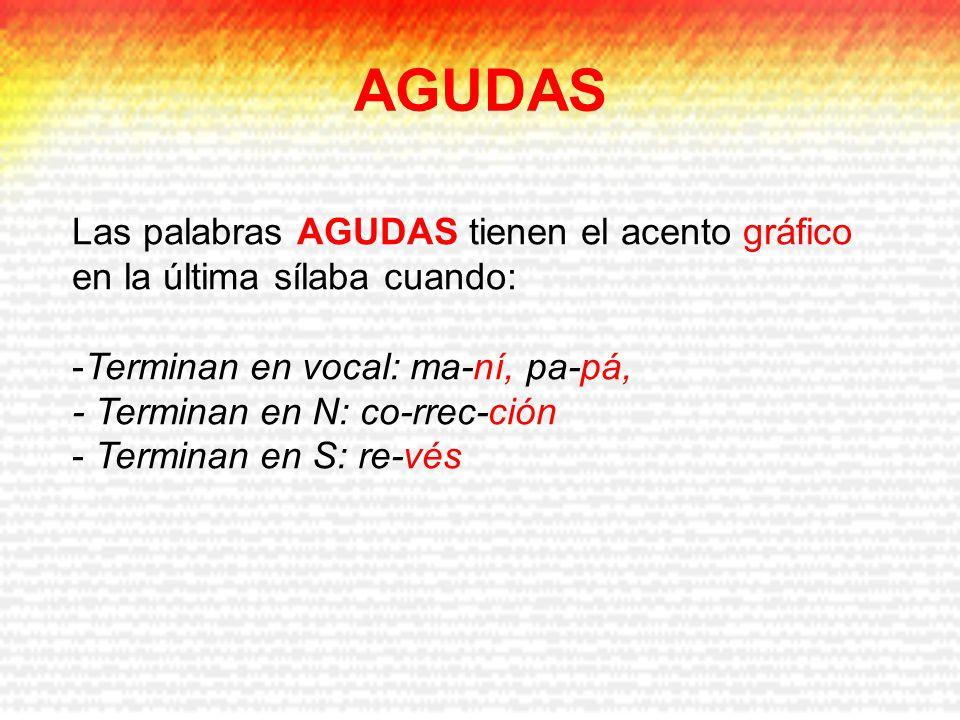 AGUDAS Las palabras AGUDAS tienen el acento gráfico en la última sílaba cuando: Terminan en vocal: ma-ní, pa-pá,