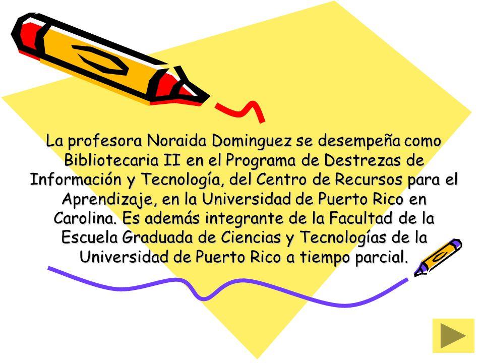 La profesora Noraida Dominguez se desempeña como Bibliotecaria II en el Programa de Destrezas de Información y Tecnología, del Centro de Recursos para el Aprendizaje, en la Universidad de Puerto Rico en Carolina.