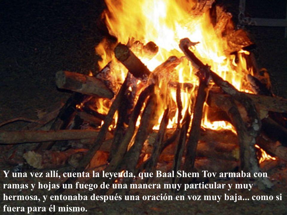 Y una vez allí, cuenta la leyenda, que Baal Shem Tov armaba con ramas y hojas un fuego de una manera muy particular y muy hermosa, y entonaba después una oración en voz muy baja...