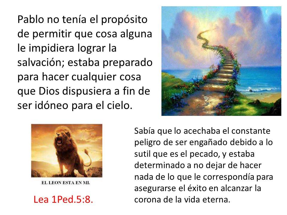 Pablo no tenía el propósito de permitir que cosa alguna le impidiera lograr la salvación; estaba preparado para hacer cualquier cosa que Dios dispusiera a fin de ser idóneo para el cielo.