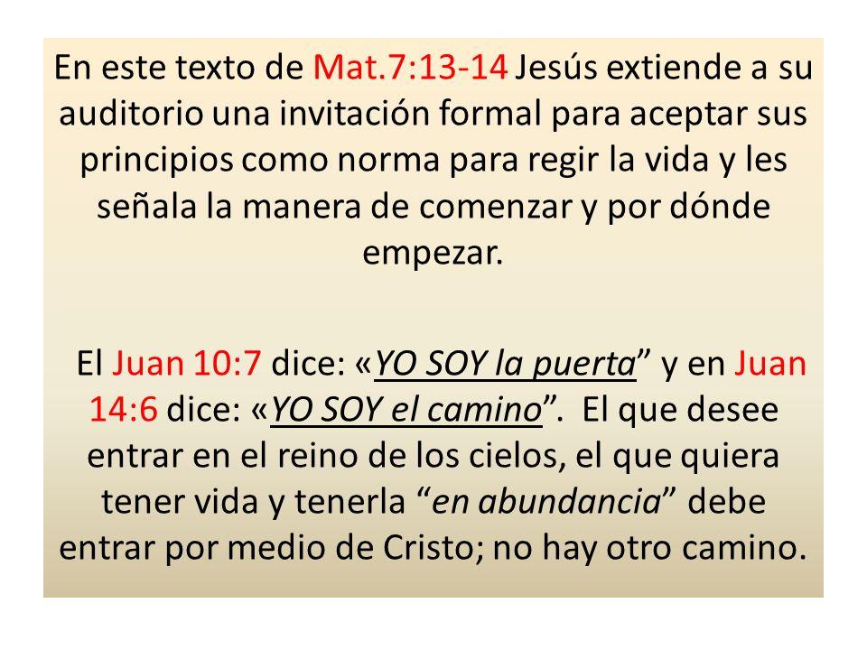 En este texto de Mat.7:13-14 Jesús extiende a su auditorio una invitación formal para aceptar sus principios como norma para regir la vida y les señala la manera de comenzar y por dónde empezar.