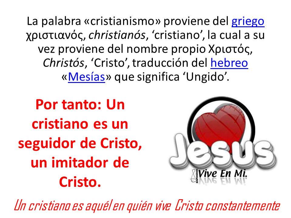 La palabra «cristianismo» proviene del griego χριστιανός, christianós, 'cristiano', la cual a su vez proviene del nombre propio Χριστός, Christós, 'Cristo', traducción del hebreo «Mesías» que significa 'Ungido'.