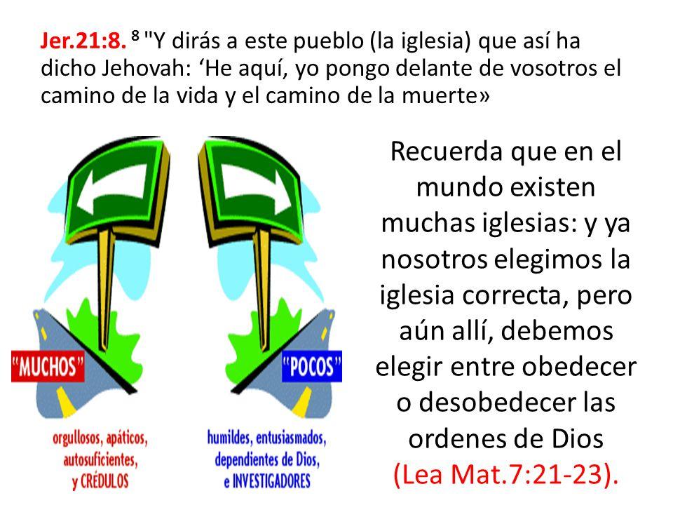 Jer.21:8. 8 Y dirás a este pueblo (la iglesia) que así ha dicho Jehovah: 'He aquí, yo pongo delante de vosotros el camino de la vida y el camino de la muerte»