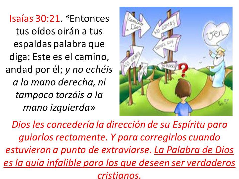 Isaías 30:21. «Entonces tus oídos oirán a tus espaldas palabra que diga: Este es el camino, andad por él; y no echéis a la mano derecha, ni tampoco torzáis a la mano izquierda»