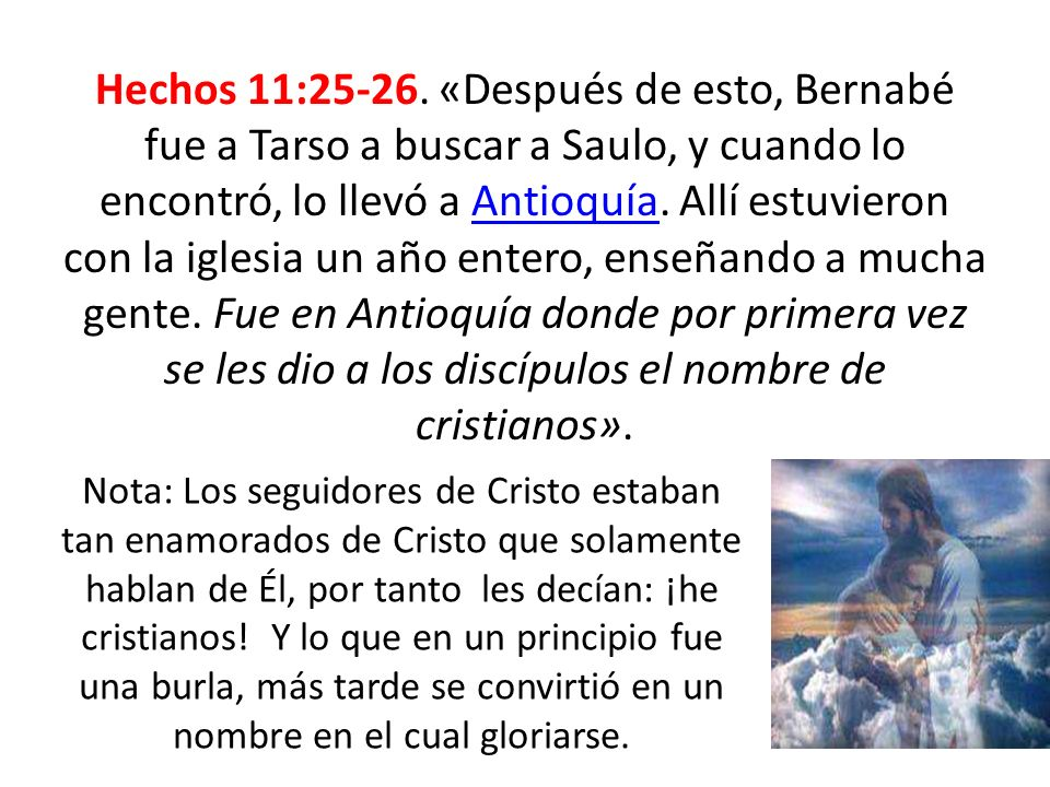 Hechos 11:25-26. «Después de esto, Bernabé fue a Tarso a buscar a Saulo, y cuando lo encontró, lo llevó a Antioquía. Allí estuvieron con la iglesia un año entero, enseñando a mucha gente. Fue en Antioquía donde por primera vez se les dio a los discípulos el nombre de cristianos».