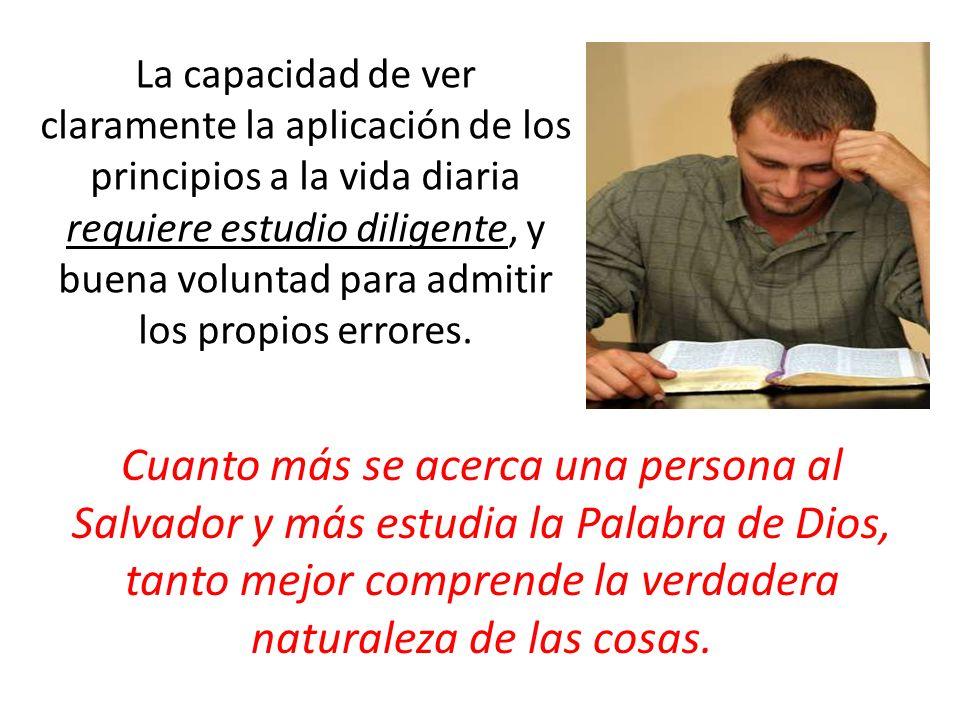 La capacidad de ver claramente la aplicación de los principios a la vida diaria requiere estudio diligente, y buena voluntad para admitir los propios errores.