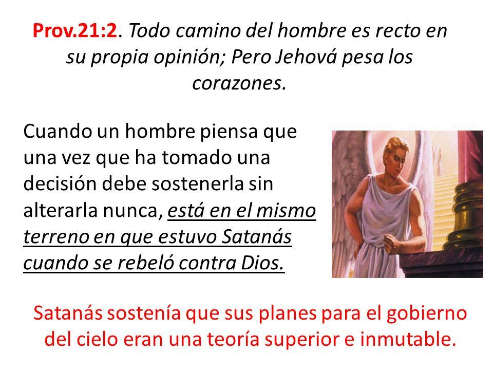 Prov.21:2. Todo camino del hombre es recto en su propia opinión; Pero Jehová pesa los corazones.