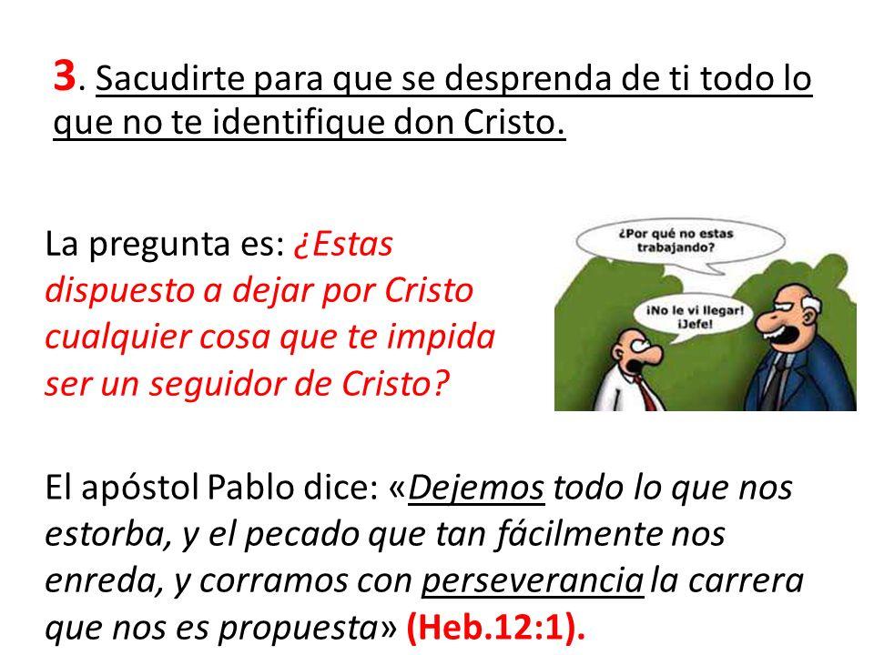 3. Sacudirte para que se desprenda de ti todo lo que no te identifique don Cristo.