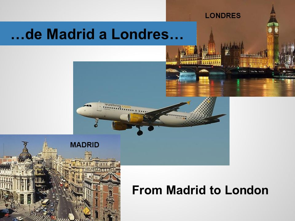 LONDRES …de Madrid a Londres… MADRID From Madrid to London