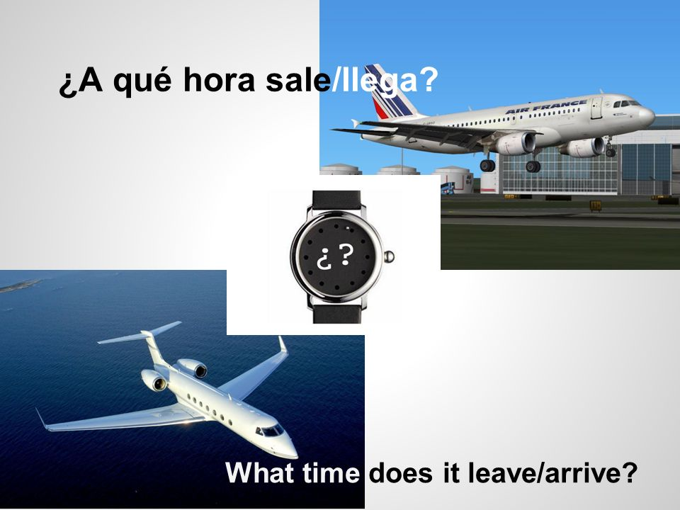 ¿A qué hora sale/llega What time does it leave/arrive