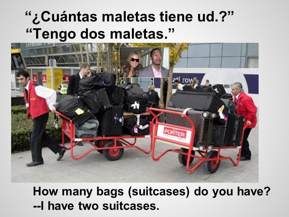 ¿Cuántas maletas tiene ud. Tengo dos maletas.