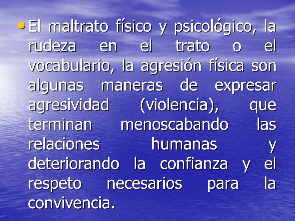 El maltrato físico y psicológico, la rudeza en el trato o el vocabulario, la agresión física son algunas maneras de expresar agresividad (violencia), que terminan menoscabando las relaciones humanas y deteriorando la confianza y el respeto necesarios para la convivencia.