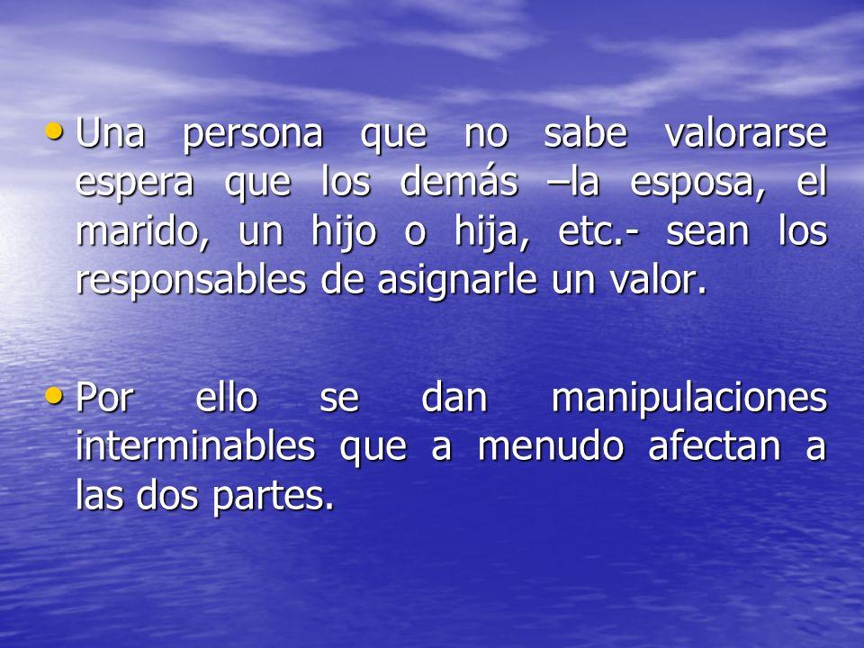 Una persona que no sabe valorarse espera que los demás –la esposa, el marido, un hijo o hija, etc.- sean los responsables de asignarle un valor.