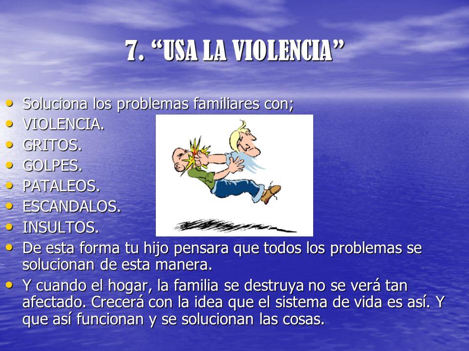 7. USA LA VIOLENCIA Soluciona los problemas familiares con;