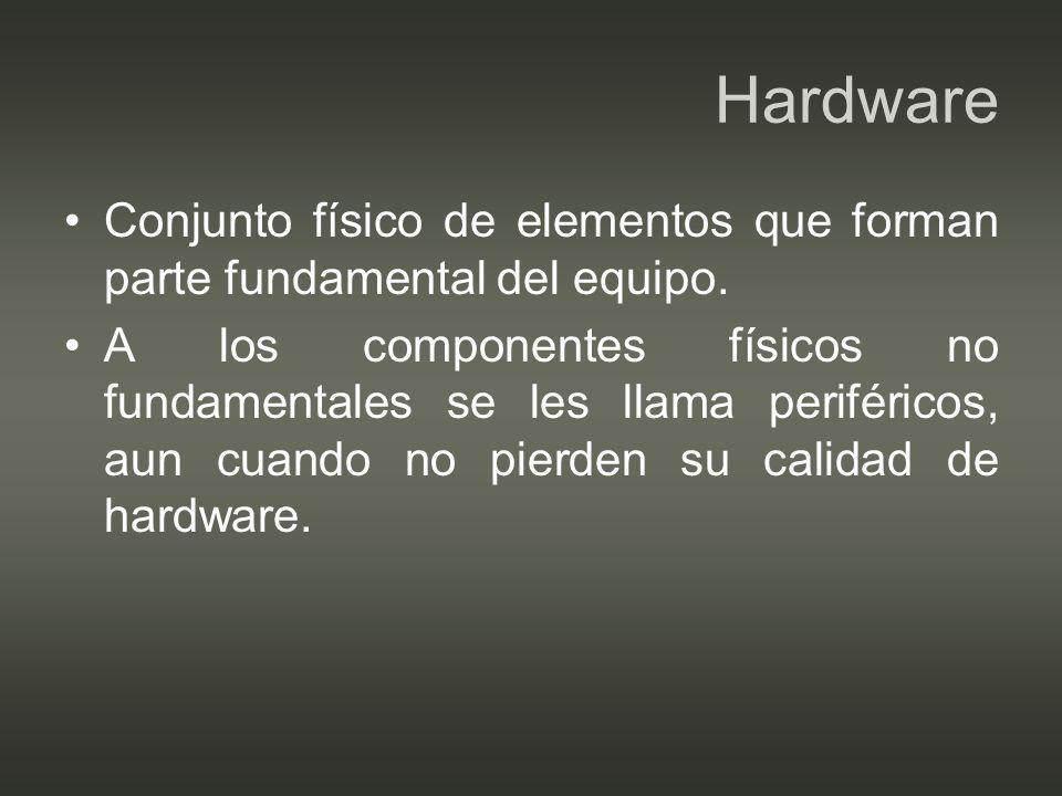 Hardware Conjunto físico de elementos que forman parte fundamental del equipo.