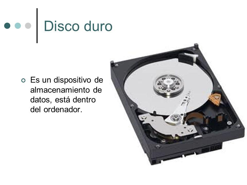 Disco duro Es un dispositivo de almacenamiento de datos, está dentro del ordenador.