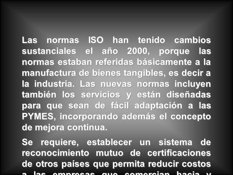 Las normas ISO han tenido cambios sustanciales el año 2000, porque las normas estaban referidas básicamente a la manufactura de bienes tangibles, es decir a la industria. Las nuevas normas incluyen también los servicios y están diseñadas para que sean de fácil adaptación a las PYMES, incorporando además el concepto de mejora continua.