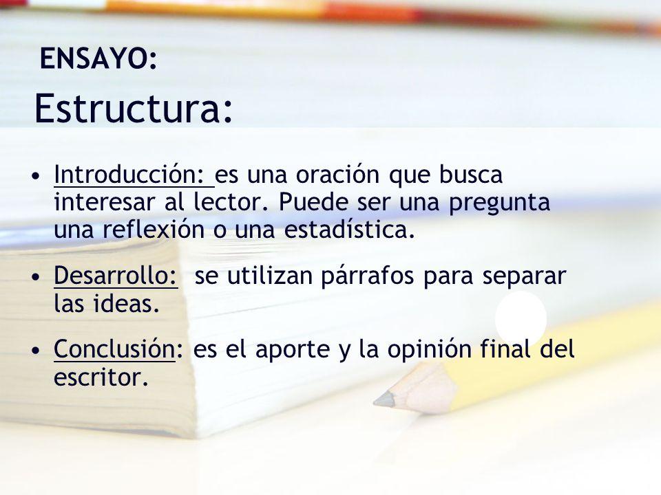 ENSAYO:Estructura: Introducción: es una oración que busca interesar al lector. Puede ser una pregunta una reflexión o una estadística.