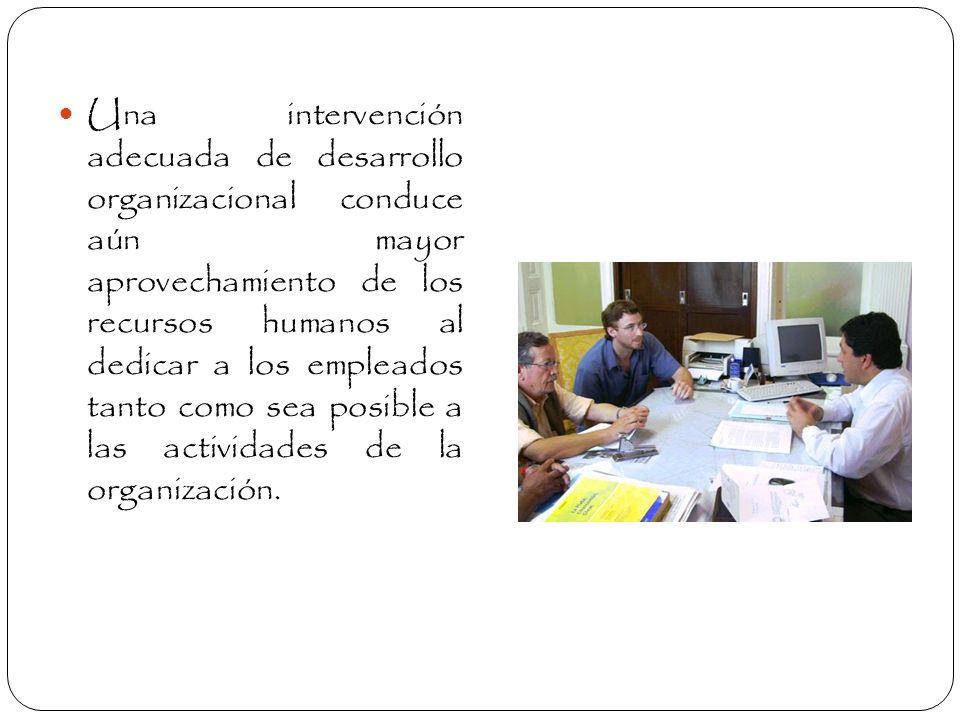 Una intervención adecuada de desarrollo organizacional conduce aún mayor aprovechamiento de los recursos humanos al dedicar a los empleados tanto como sea posible a las actividades de la organización.