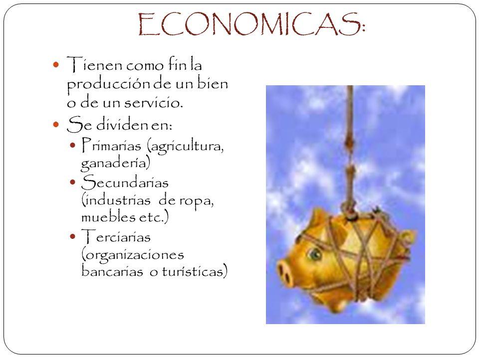 ECONOMICAS: Tienen como fin la producción de un bien o de un servicio.