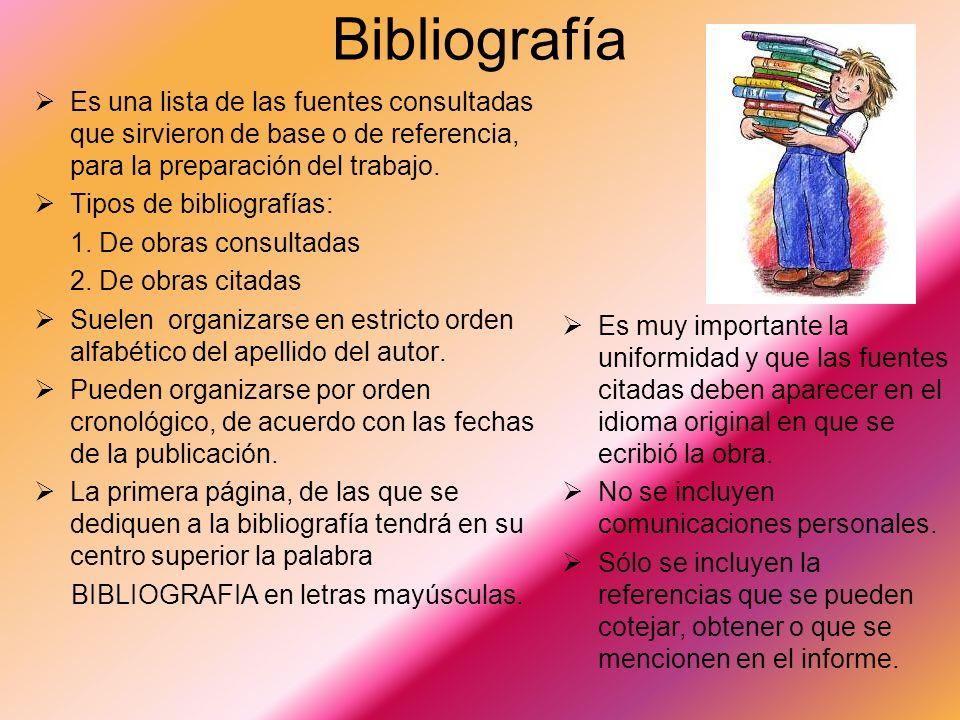 Bibliografía Es una lista de las fuentes consultadas que sirvieron de base o de referencia, para la preparación del trabajo.