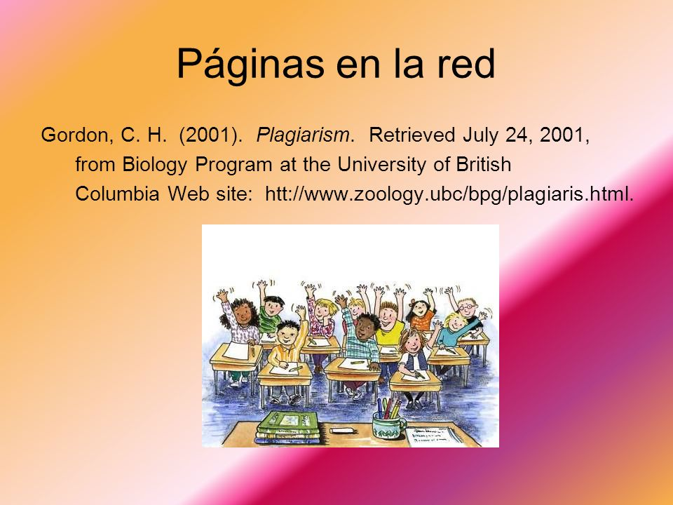 Páginas en la red Gordon, C. H. (2001). Plagiarism. Retrieved July 24, 2001, from Biology Program at the University of British.