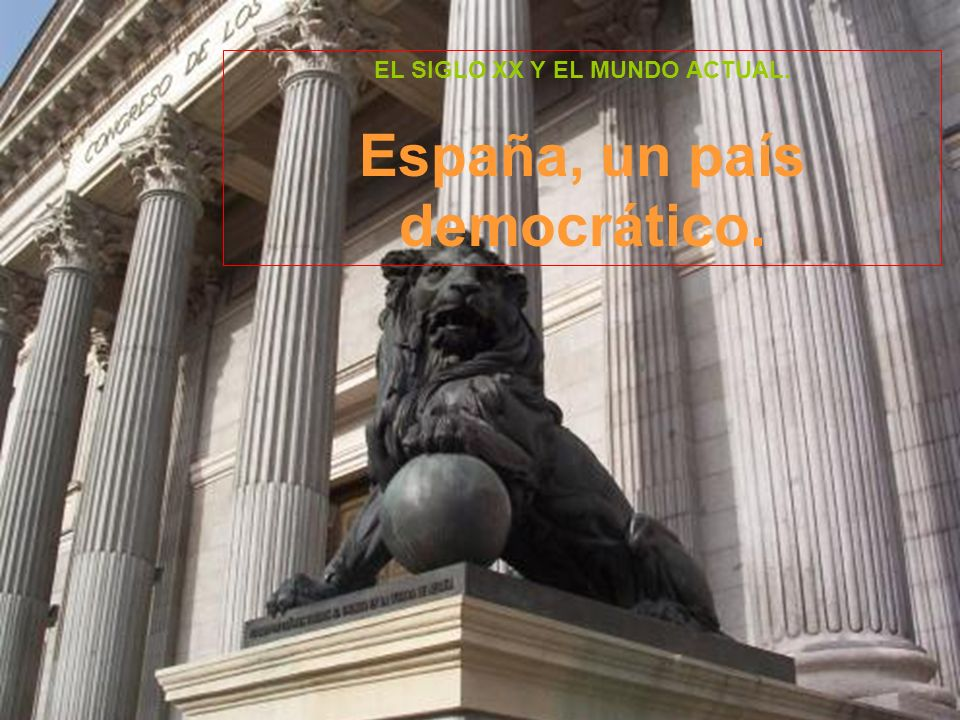 EL SIGLO XX Y EL MUNDO ACTUAL. España, un país democrático.