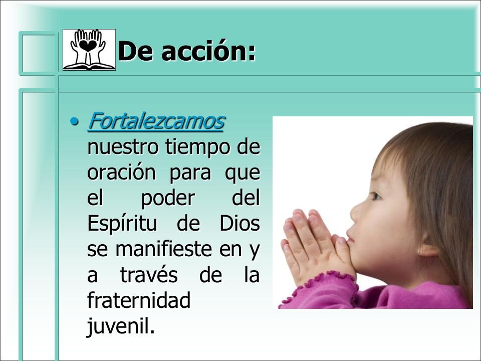 De acción: Fortalezcamos nuestro tiempo de oración para que el poder del Espíritu de Dios se manifieste en y a través de la fraternidad juvenil.