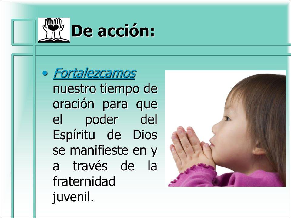 De acción:Fortalezcamos nuestro tiempo de oración para que el poder del Espíritu de Dios se manifieste en y a través de la fraternidad juvenil.