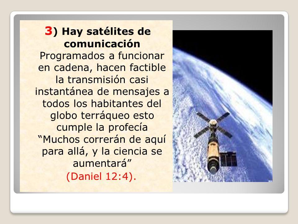 3) Hay satélites de comunicación Programados a funcionar en cadena, hacen factible la transmisión casi instantánea de mensajes a todos los habitantes del globo terráqueo esto cumple la profecía Muchos correrán de aquí para allá, y la ciencia se aumentará