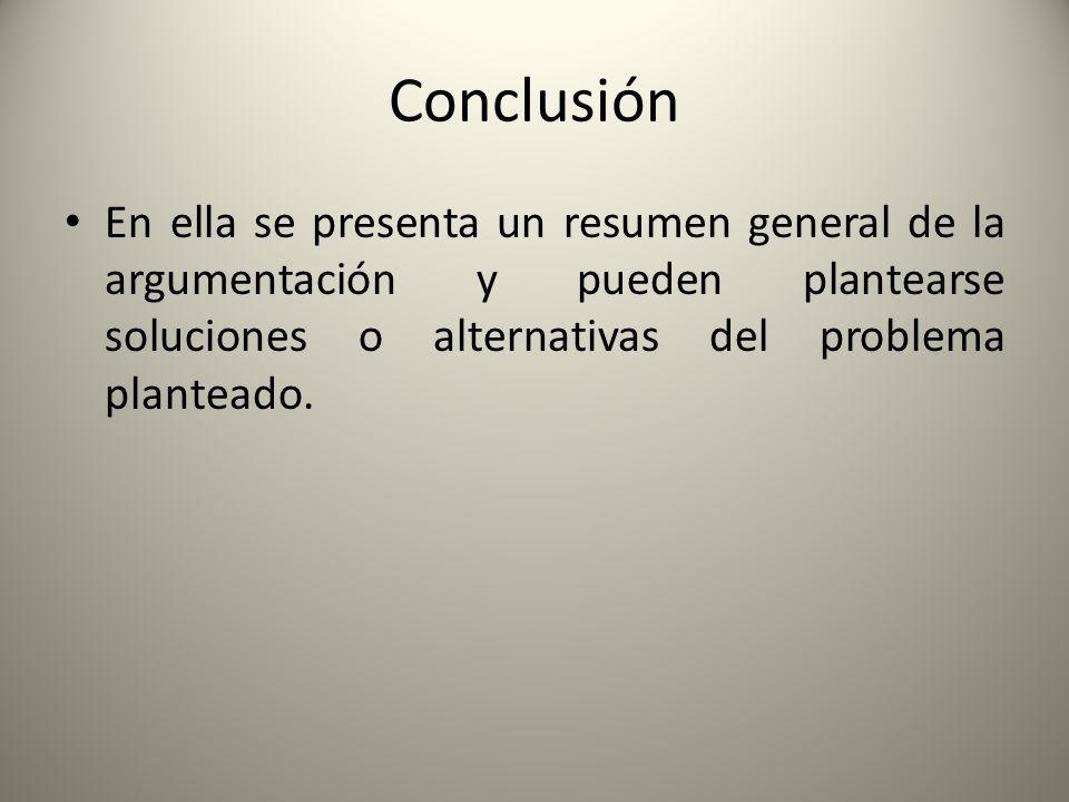 Conclusión En ella se presenta un resumen general de la argumentación y pueden plantearse soluciones o alternativas del problema planteado.