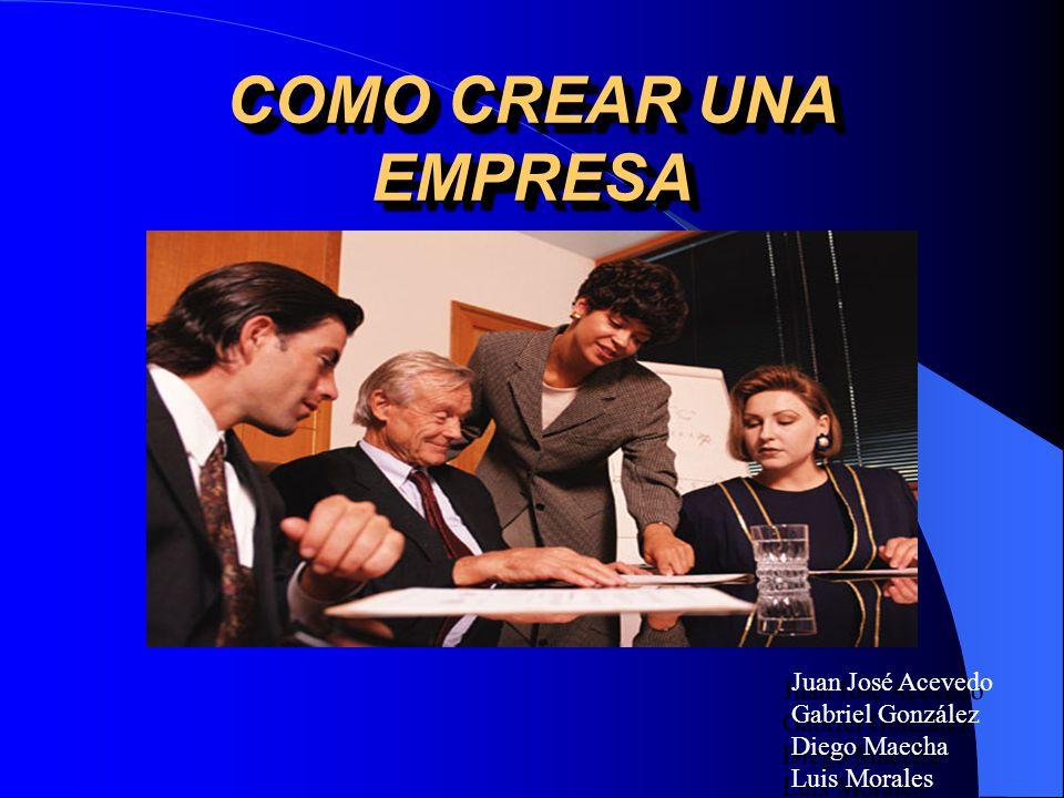 COMO CREAR UNA EMPRESA Juan José Acevedo Gabriel González Diego Maecha