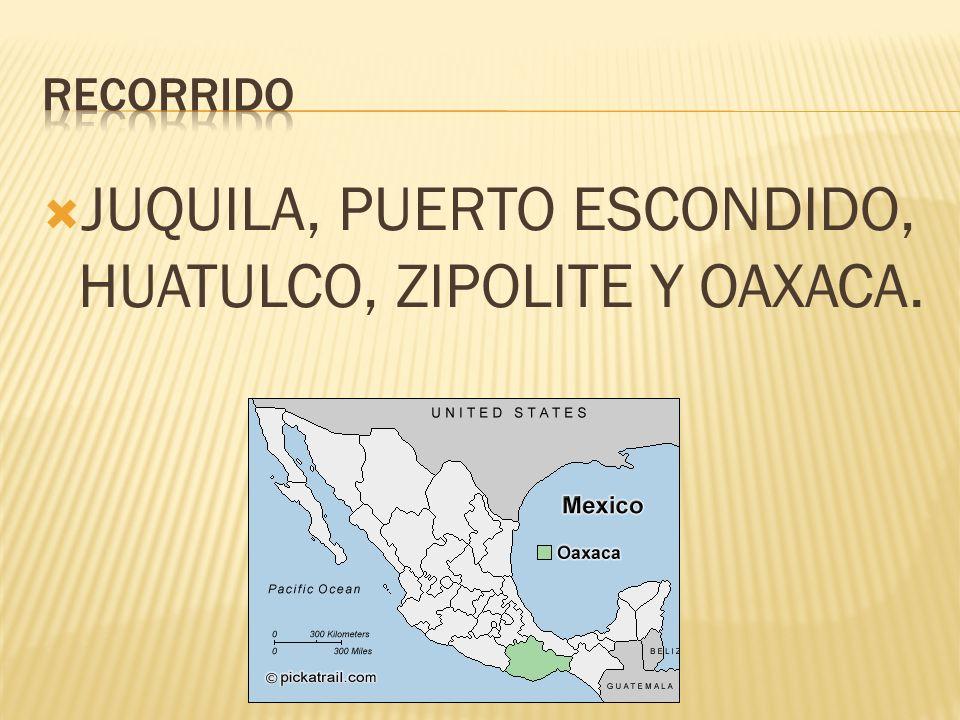 JUQUILA, PUERTO ESCONDIDO, HUATULCO, ZIPOLITE Y OAXACA.
