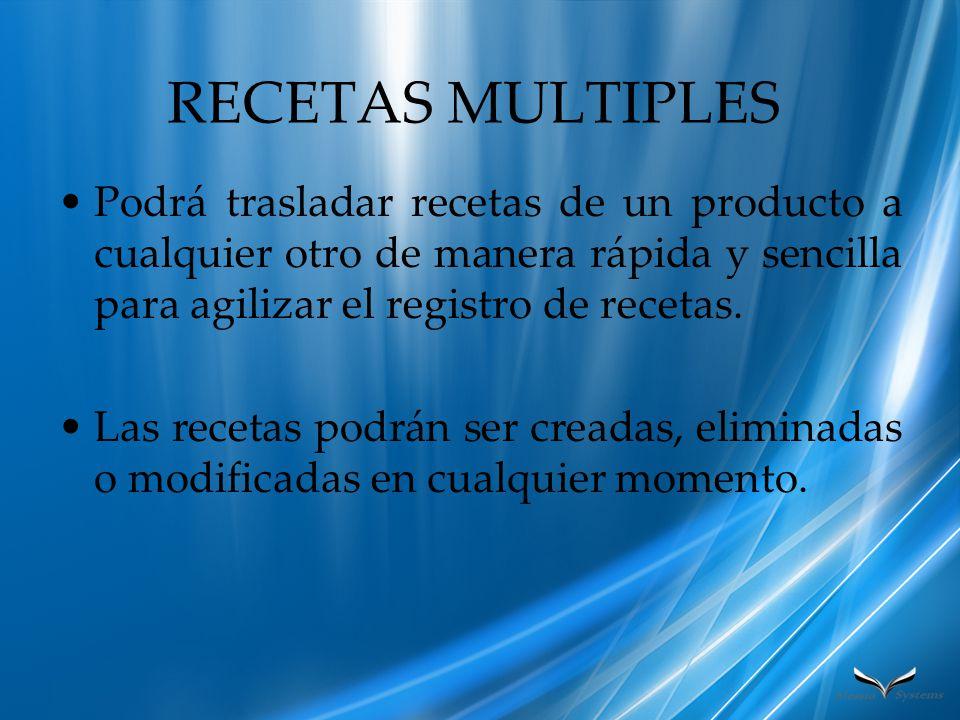 RECETAS MULTIPLES Podrá trasladar recetas de un producto a cualquier otro de manera rápida y sencilla para agilizar el registro de recetas.