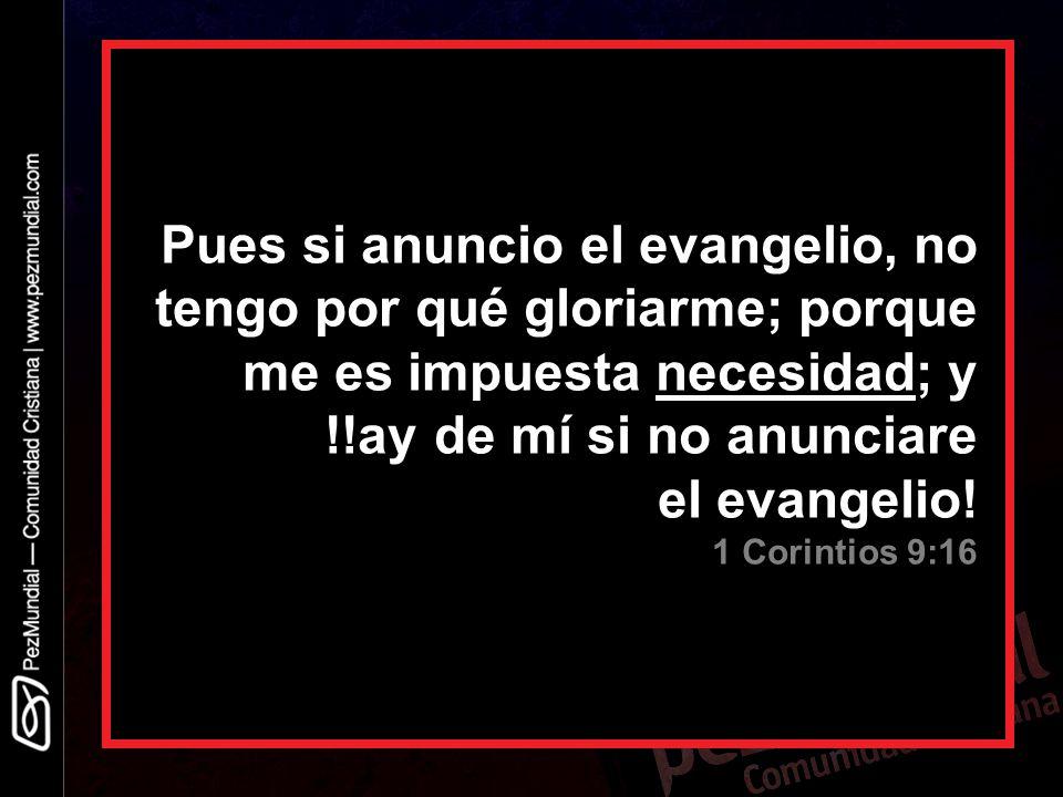 Pues si anuncio el evangelio, no tengo por qué gloriarme; porque me es impuesta necesidad; y !!ay de mí si no anunciare el evangelio.