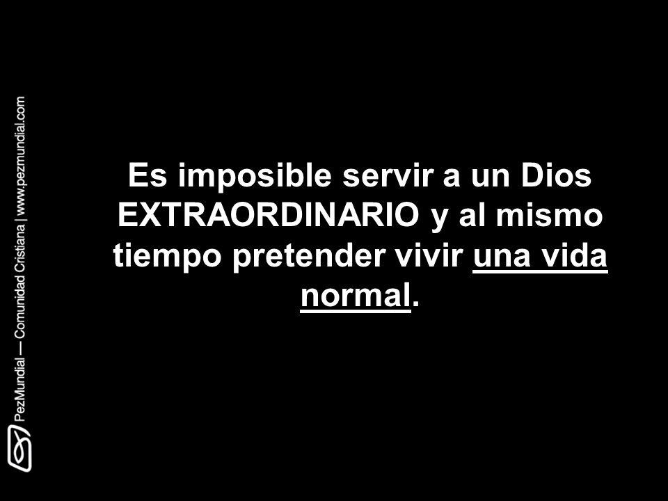 Es imposible servir a un Dios EXTRAORDINARIO y al mismo tiempo pretender vivir una vida normal.
