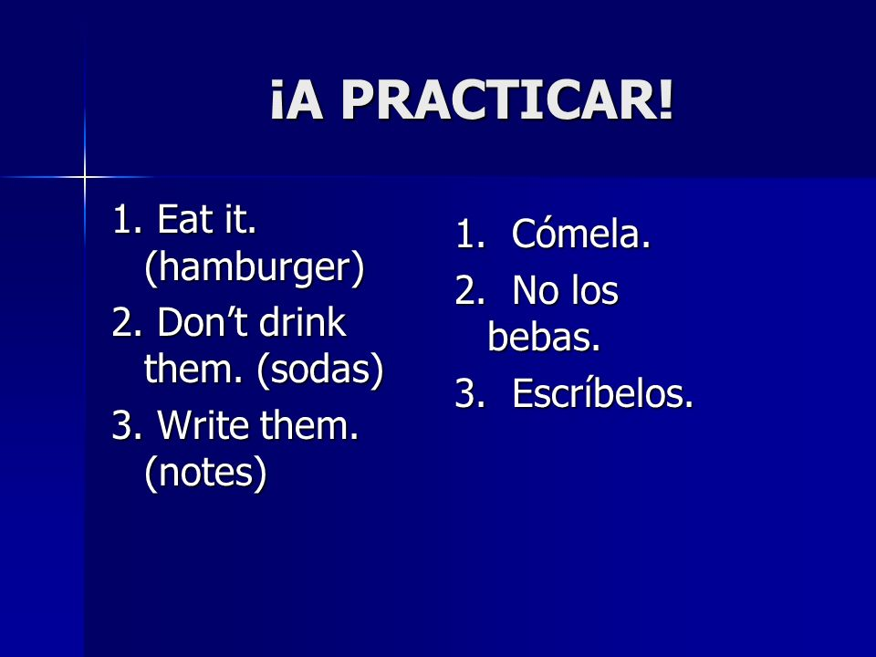 ¡A PRACTICAR! 1. Eat it. (hamburger) 1. Cómela. 2. No los bebas.