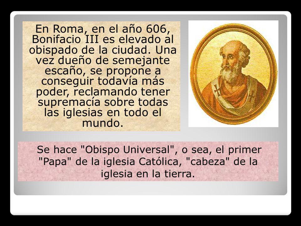 En Roma, en el año 606, Bonifacio III es elevado al obispado de la ciudad. Una vez dueño de semejante escaño, se propone a conseguir todavía más poder, reclamando tener supremacía sobre todas las iglesias en todo el mundo.